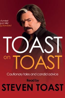 Toast on Toast: Cautionary tales and candid advice (Unabridged) - Steven Toast