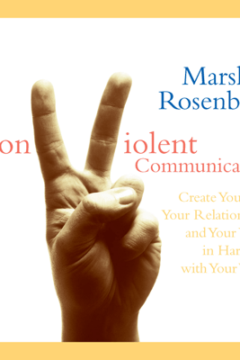 Nonviolent Communication: Create Your Life, Your Relationships, And Your World in Harmony with Your Values - Marshall Rosenberg, PhD