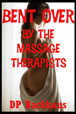 Bent Over by the Massage Therapists: A First Anal Sex Double Penetration Erotica Story: Bent Over for More Than One (Unabridged) - D.P. Backhaus