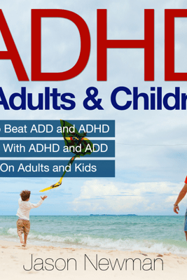 ADHD in Adults & Children: How to Beat ADD & ADHD Dealing with ADHD and ADD Effects on Adults and Kids (Unabridged) - Jason Newman