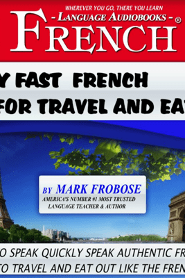 Easy Fast French for Travel and Eating: 4 Hours of Refreshingly Easy and Effective French Audio Instruction (English and French Edition) (Unabridged) - Mark Frobose