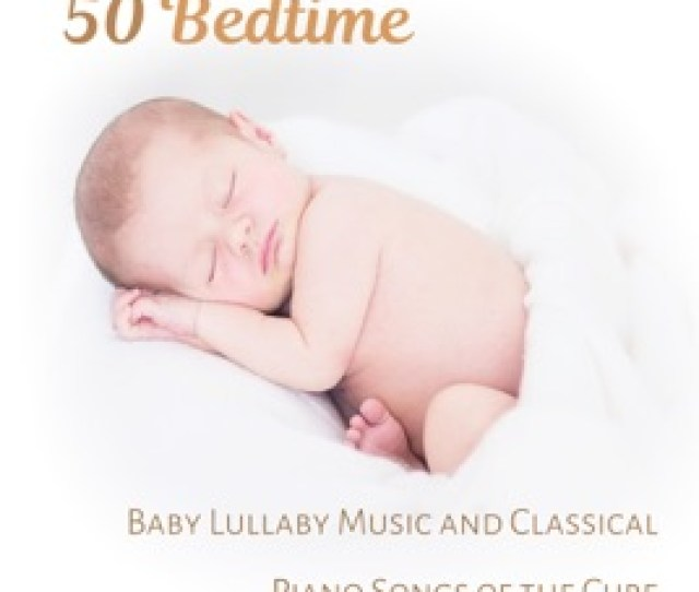 Bedtime Baby Lullaby Music And Classical Piano Songs Of The Cure Little One Trouble Sleeping Total Relaxation And Deep Sleep Meditation For Small