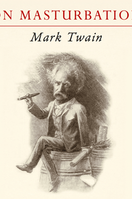 Mark Twain on Masturbation: Some Thoughts on the Science of Onanism (Unabridged) - Mark Twain & Sam Torode