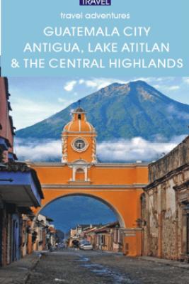 Guatemala City, Antigua, Lake Atitlan & Guatemala's Central Highlands - Shelagh McNally