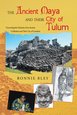 The Ancient Maya and Their City of Tulum - Bonnie Bley