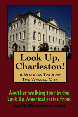 Look Up, Charleston! A Walking Tour of Charleston, South Carolina: Walled City - Doug Gelbert