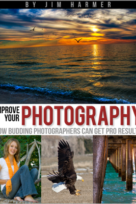 Improve Your Photography: How Budding Photographers Can Get Pro Results - Jim Harmer