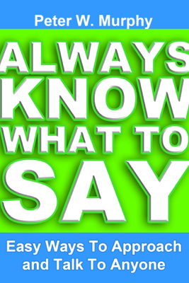 Always Know What to Say: Easy Ways to Approach and Talk to Anyone - Peter W. Murphy