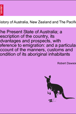 The Present State of Australia; a description of the country, its advantages and prospects, with reference to emigration: and a particular account of the manners, customs and condition of its aboriginal inhabitants, second edition - Robert Dawson