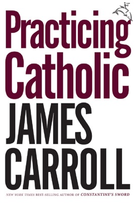 Practicing Catholic - James Carroll