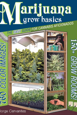 Marijuana Grow Basics: The Easy Guide for Cannabis Aficionados - Jorge Cervantes