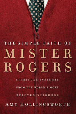 The Simple Faith of Mister Rogers - Amy Hollingsworth