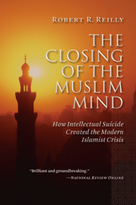 The Closing of the Muslim Mind - Robert R. Reilly