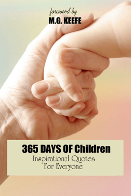 365 Days of Children: Inspirational Quotes for Everyone - M.G. Keefe