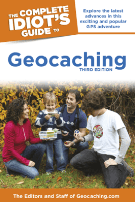 The Complete Idiot's Guide to Geocaching, 3rd Edition - Editors & Staff Geocaching.com