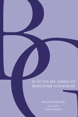 Scatter My Ashes at Bergdorf Goodman - Bergdorf Goodman, Sara James Mnookin & Holly Brubach