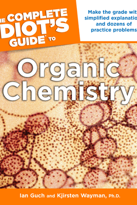 The Complete Idiot's Guide to Organic Chemistry - Ian Guch & Kjirsten Wayman, Ph.D.