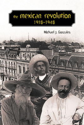 The Mexican Revolution, 1910-1940 - Michael J. Gonzales