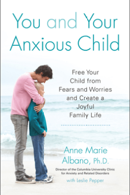You and Your Anxious Child - Anne Marie Albano & Leslie Pepper