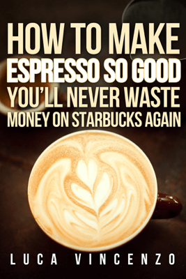 How to Make Espresso So Good You'll Never Waste Money On Starbucks Again - Luca Vincenzo