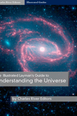 The Illustrated Guide to Understanding Astrophysics and the Universe - Charles River Editors