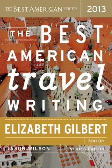 The Best American Travel Writing 2013 by Jason Wilson & Elizabeth Gilbert PDF Download