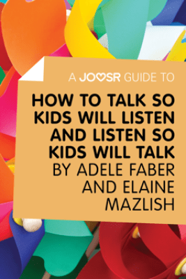 A Joosr Guide to... How to Talk So Kids Will Listen and Listen So Kids Will Talk by Faber & Mazlish - Joosr