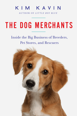 The Dog Merchants: Inside the Big Business of Breeders, Pet Stores, and Rescuers - Kim Kavin