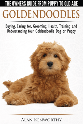 Goldendoodle: The Owners Guide from Puppy to Old Age - Choosing, Caring for, Grooming, Health, Training and Understanding Your Goldendoodle Dog - Alan Kenworthy