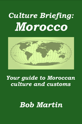 Culture Briefing: Morocco- Your guide to the culture and customs of the Moroccan people - Bob Martin