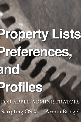 Property Lists, Preferences and Profiles for Apple Administrators - Armin Briegel