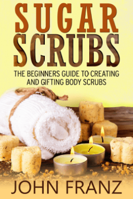 Sugar Scrubs: The Beginner's Guide to Creating and Gifting Body Scrubs - John Franz