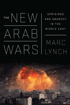 The New Arab Wars - Marc Lynch