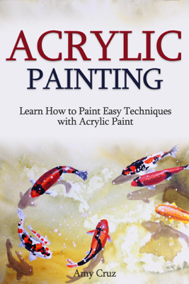 Acrylic Painting: Learn How to Paint Easy Techniques with Acrylic Paint (with photos) - Amy Cruz
