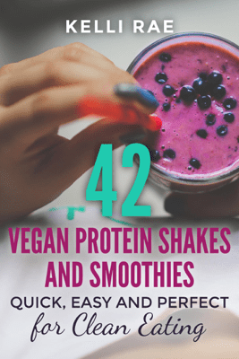 42 Vegan Protein Shakes and Smoothies:  Quick, Easy and Perfect for Clean Eating - Kelli Rae