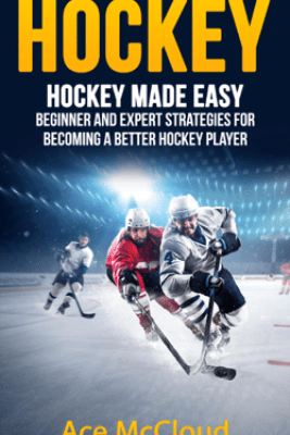Hockey: Hockey Made Easy: Beginner and Expert Strategies For Becoming A Better Hockey Player - Ace McCloud