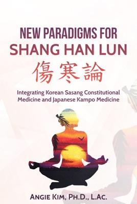 New Paradigms for Shang Han Lun - Integrating Korean Sasang Constitutional Medicine and Japanese Kampo Medicine - Angie Kim pdf download