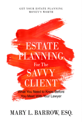 Estate Planning for the Savvy Client: What You Need to Know Before You Meet With Your Lawyer - Mary L. Barrow
