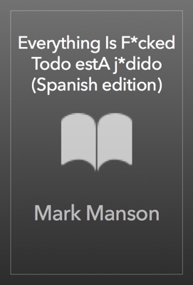 Everything Is F*cked \ Todo estA j*dido (Spanish edition) - Mark Manson pdf download