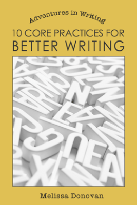 10 Core Practices for Better Writing (Adventures in Writing) - Melissa Donovan