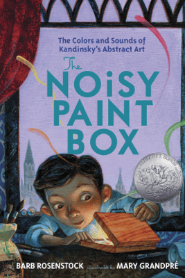 The Noisy Paint Box: The Colors and Sounds of Kandinsky's Abstract Art - Barb Rosenstock & Mary GrandPre