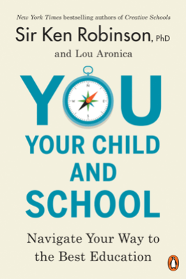 You, Your Child, and School - Sir Ken Robinson, PhD & Lou Aronica