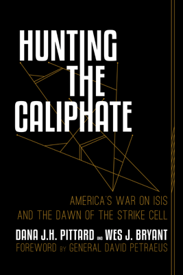 Hunting the Caliphate: America's War on ISIS and the Dawn of the Strike Cell - Dana J.H. Pittard, Wes J. Bryant & General David Petraeus