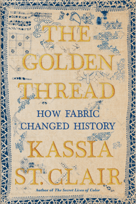 The Golden Thread: How Fabric Changed History - Kassia St Clair