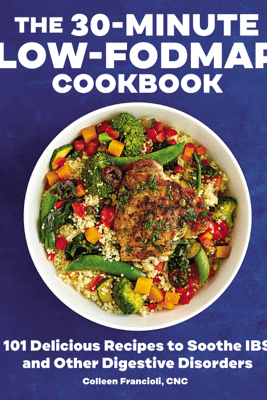 The 30-Minute Low-FODMAP Cookbook: 101 Delicious Recipes to Soothe IBS and Other Digestive Disorders - Colleen Francioli, CNC
