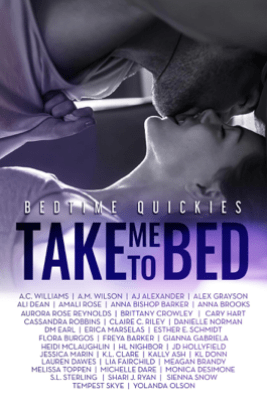 Take Me To Bed: Bedtime Quickies Collection - Alex Grayson, Gianna Gabriela, Lauren Dawes, A.C. Williams, A.M. Wilson, A.J. Alexander, Ali Dean, Amali Rose, Anna Bishop Barker, Anna Brooks, Aurora Rose Reynolds, Brittany Crowley, Cary Hart, Cassandra Robbins, Claire C. Riley, Danielle Norman, D.M. Earl, Erica Marselas, Esther E. Schmidt, Flora Burgos, Freya Barker, Heidi McLaughlin, HL Nighbor, J.D. Hollyfield, Jessica Marin, K.L. Clare, Kally Ash, K. L. Donn, Lia Fairchild, Meagan Brandy, Melissa Toppen, Michelle Dare, Monica DeSimone, S.L. Sterling, S.R. Grey, Shari J. Ryan, Sienna Snow, Tempest Skye & Yolanda Olson