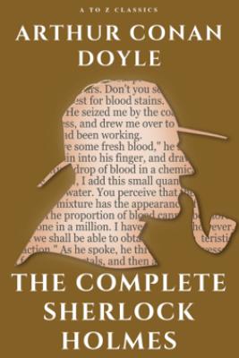 The Complete Sherlock Holmes - Arthur Conan Doyle & A to z Classics