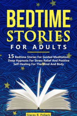 Bedtime Stories For Adults: 15 Bedtime Stories For Guided Meditation, Deep Hypnosis For Stress Relief And Positive Self-Healing For The Mind And Body - Stacey R. Pollack