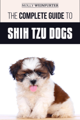 The Complete Guide to Shih Tzu Dogs: Learn Everything You Need to Know in Order to Prepare For, Find, Love, and Successfully Raise Your New Shih Tzu Puppy - Molly Weinfurter