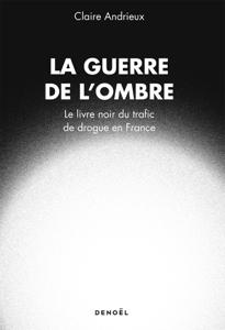 La Guerre de l'ombre. Le livre noir du trafic de drogue en France - Claire Andrieux pdf download